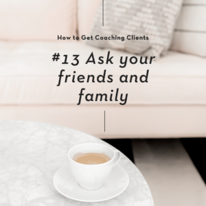 Ask your friends and family